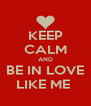 KEEP CALM AND BE IN LOVE LIKE ME  - Personalised Poster A4 size
