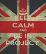 KEEP CALM AND BE IN PROJECT  - Personalised Poster A4 size