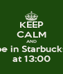 KEEP CALM AND be in Starbucks at 13:00 - Personalised Poster A4 size
