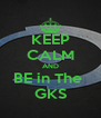 KEEP CALM AND BE in The  GKS - Personalised Poster A4 size