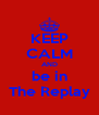 KEEP CALM AND be in The Replay - Personalised Poster A4 size