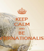 KEEP CALM AND BE INTERNATIONALIST - Personalised Poster A4 size