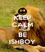 KEEP CALM AND BE ISHBOY - Personalised Poster A4 size
