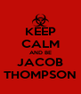 KEEP CALM AND BE JACOB THOMPSON - Personalised Poster A4 size