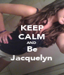 KEEP CALM AND Be Jacquelyn - Personalised Poster A4 size