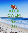 KEEP CALM AND Be  Jai - Personalised Poster A4 size