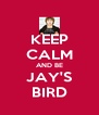 KEEP CALM AND BE JAY'S BIRD - Personalised Poster A4 size