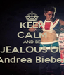 KEEP CALM AND BE JEALOUS OF Andrea Bieber - Personalised Poster A4 size