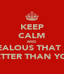 KEEP CALM AND BE JEALOUS THAT MY B IS BETTER THAN YOURS - Personalised Poster A4 size