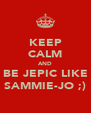 KEEP CALM AND BE JEPIC LIKE SAMMIE-JO ;) - Personalised Poster A4 size