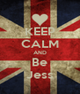KEEP CALM AND Be Jess - Personalised Poster A4 size