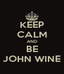 KEEP CALM AND BE JOHN WINE - Personalised Poster A4 size