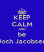 KEEP CALM AND be Josh Jacobsen - Personalised Poster A4 size