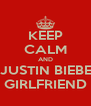 KEEP CALM AND BE JUSTIN BIEBER'S GIRLFRIEND - Personalised Poster A4 size