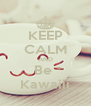 KEEP CALM AND Be  Kawaiii - Personalised Poster A4 size