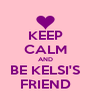KEEP CALM AND BE KELSI'S FRIEND - Personalised Poster A4 size