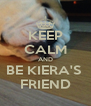 KEEP CALM AND BE KIERA'S  FRIEND - Personalised Poster A4 size