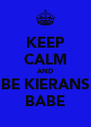KEEP CALM AND BE KIERANS BABE - Personalised Poster A4 size
