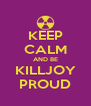 KEEP CALM AND BE KILLJOY PROUD - Personalised Poster A4 size