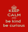 KEEP CALM AND be kind  be curious - Personalised Poster A4 size