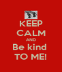 KEEP CALM AND Be kind  TO ME! - Personalised Poster A4 size