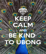 KEEP CALM AND BE KIND  TO UBONG - Personalised Poster A4 size