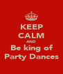 KEEP CALM AND Be king of Party Dances - Personalised Poster A4 size