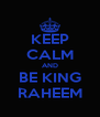 KEEP CALM AND BE KING RAHEEM - Personalised Poster A4 size