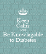 Keep Calm AND Be Knowlagable to Diabetes - Personalised Poster A4 size