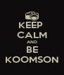 KEEP  CALM AND BE KOOMSON - Personalised Poster A4 size
