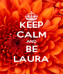 KEEP CALM AND BE LAURA - Personalised Poster A4 size