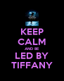 KEEP CALM AND BE LED BY TIFFANY - Personalised Poster A4 size
