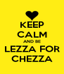 KEEP CALM AND BE LEZZA FOR CHEZZA - Personalised Poster A4 size