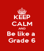 KEEP CALM AND Be like a  Grade 6 - Personalised Poster A4 size