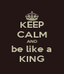 KEEP CALM AND be like a KING - Personalised Poster A4 size