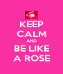 KEEP CALM AND BE LIKE A ROSE - Personalised Poster A4 size