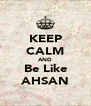 KEEP CALM AND Be Like AHSAN - Personalised Poster A4 size