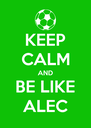 KEEP CALM AND BE LIKE ALEC - Personalised Poster A4 size