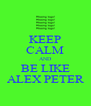 KEEP CALM AND BE LIKE ALEX PETER - Personalised Poster A4 size