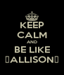 KEEP CALM AND BE LIKE ♡ALLISON♡ - Personalised Poster A4 size