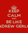 KEEP CALM AND BE LIKE ANDREW GERLUK - Personalised Poster A4 size