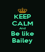 KEEP CALM And Be like Bailey - Personalised Poster A4 size