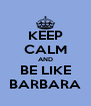 KEEP CALM AND BE LIKE BARBARA - Personalised Poster A4 size