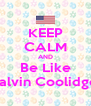 KEEP CALM AND Be Like Calvin Coolidge  - Personalised Poster A4 size
