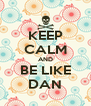 KEEP CALM AND BE LIKE DAN - Personalised Poster A4 size