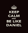 KEEP CALM AND BE LIKE DANIEL - Personalised Poster A4 size