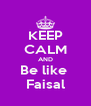 KEEP CALM AND Be like  Faisal - Personalised Poster A4 size