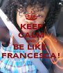 KEEP CALM AND BE LIKE  FRANCESCA! - Personalised Poster A4 size