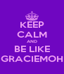 KEEP CALM AND BE LIKE GRACIEMOH - Personalised Poster A4 size