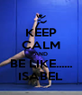 KEEP CALM AND BE LIKE...... ISABEL - Personalised Poster A4 size